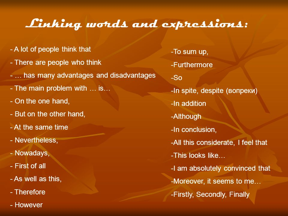 Linking words and expressions: - A lot of people think that - There are people who think - … has many advantages and disadvantages - The main problem with … is… - On the one hand, - But on the other hand, - At the same time - Nevertheless, - Nowadays, - First of all - As well as this, - Therefore - However -To sum up, -Furthermore -So -In spite, despite (вопреки) -In addition -Although -In conclusion, -All this considerate, I feel that -This looks like… -I am absolutely convinced that -Moreover, it seems to me… -Firstly, Secondly, Finally