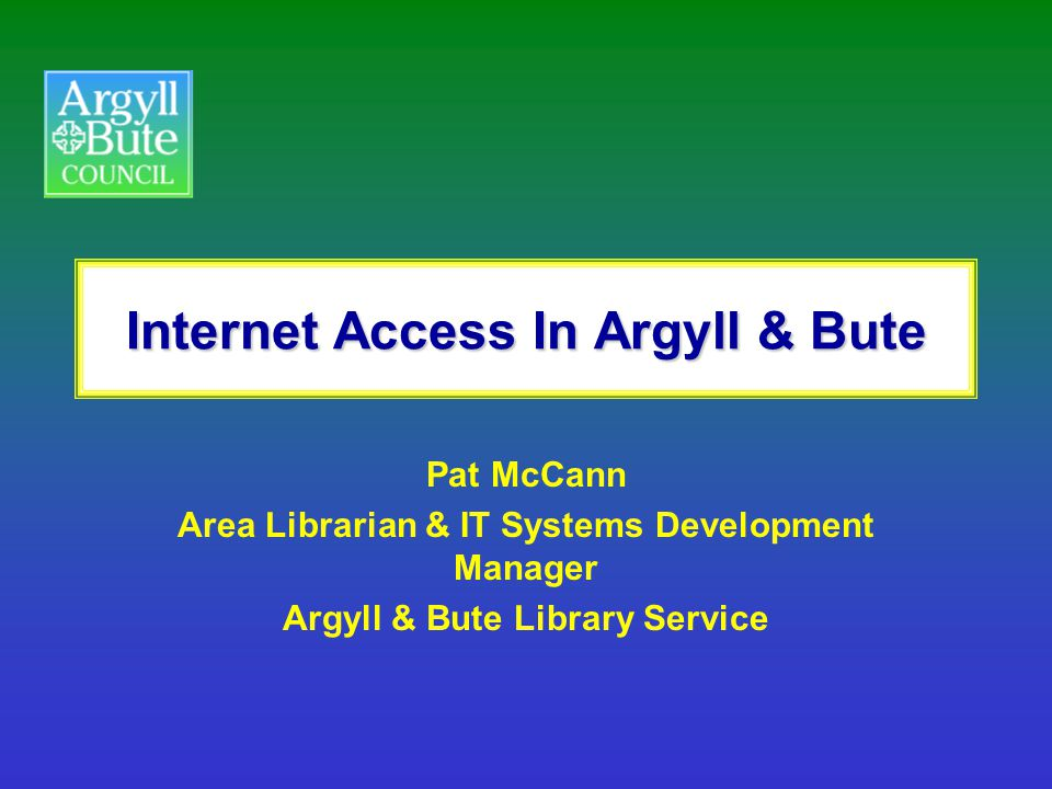 Internet Access In Argyll & Bute Pat McCann Area Librarian & IT Systems Development Manager Argyll & Bute Library Service