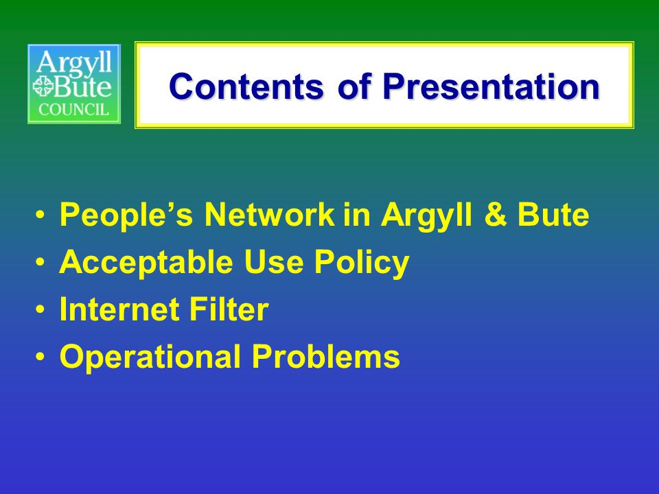 Contents of Presentation People's Network in Argyll & Bute Acceptable Use Policy Internet Filter Operational Problems
