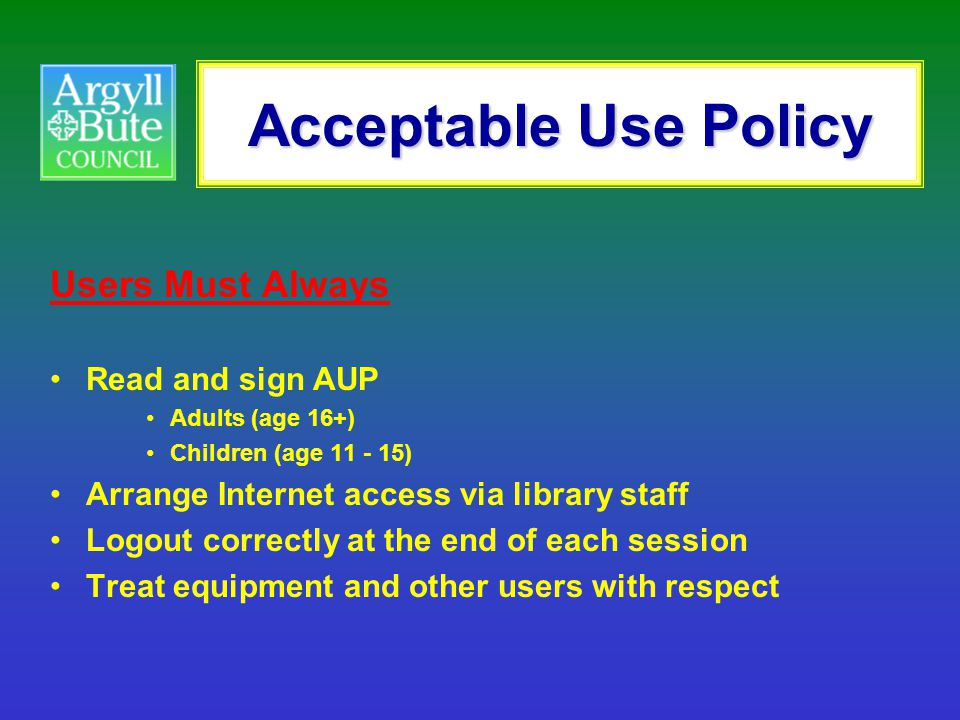 Acceptable Use Policy Users Must Always Read and sign AUP Adults (age 16+) Children (age 11 - 15) Arrange Internet access via library staff Logout cor