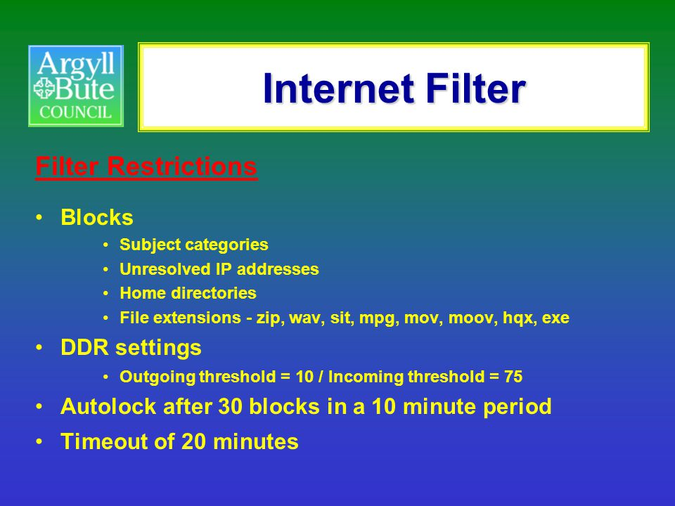 Internet Filter Filter Restrictions Blocks Subject categories Unresolved IP addresses Home directories File extensions - zip, wav, sit, mpg, mov, moov, hqx, exe DDR settings Outgoing threshold = 10 / Incoming threshold = 75 Autolock after 30 blocks in a 10 minute period Timeout of 20 minutes