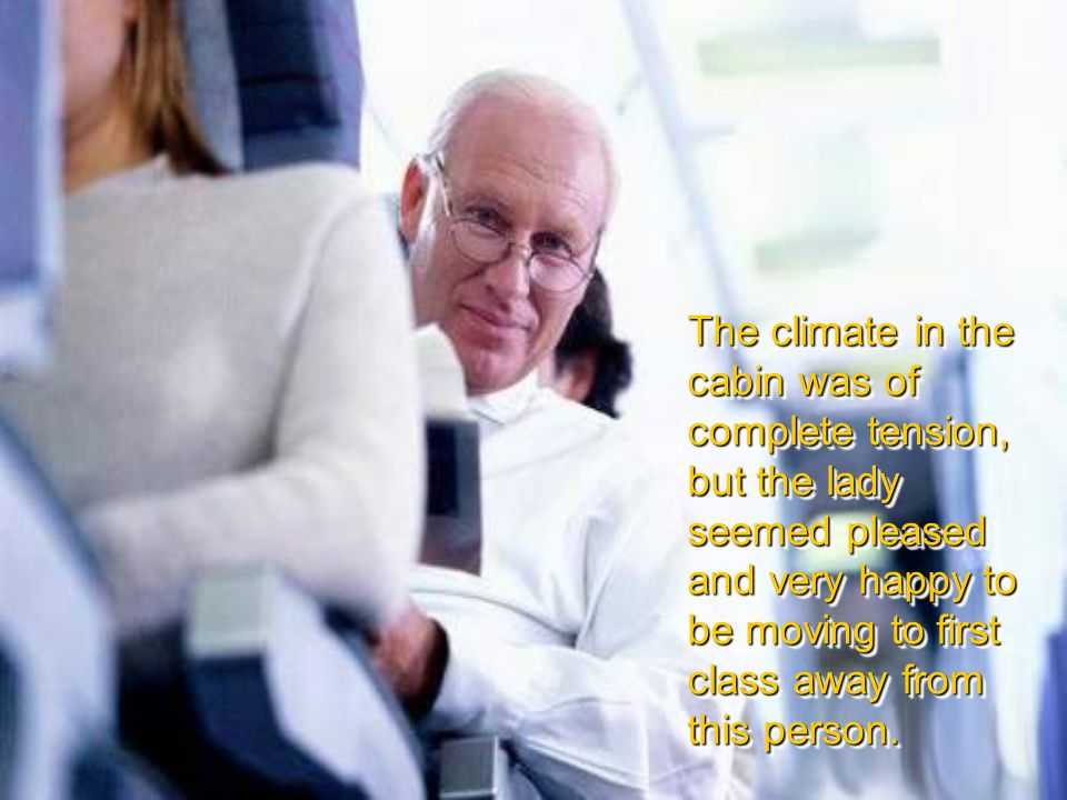 The climate in the cabin was of complete tension, but the lady seemed pleased and very happy to be moving to first class away from this person.