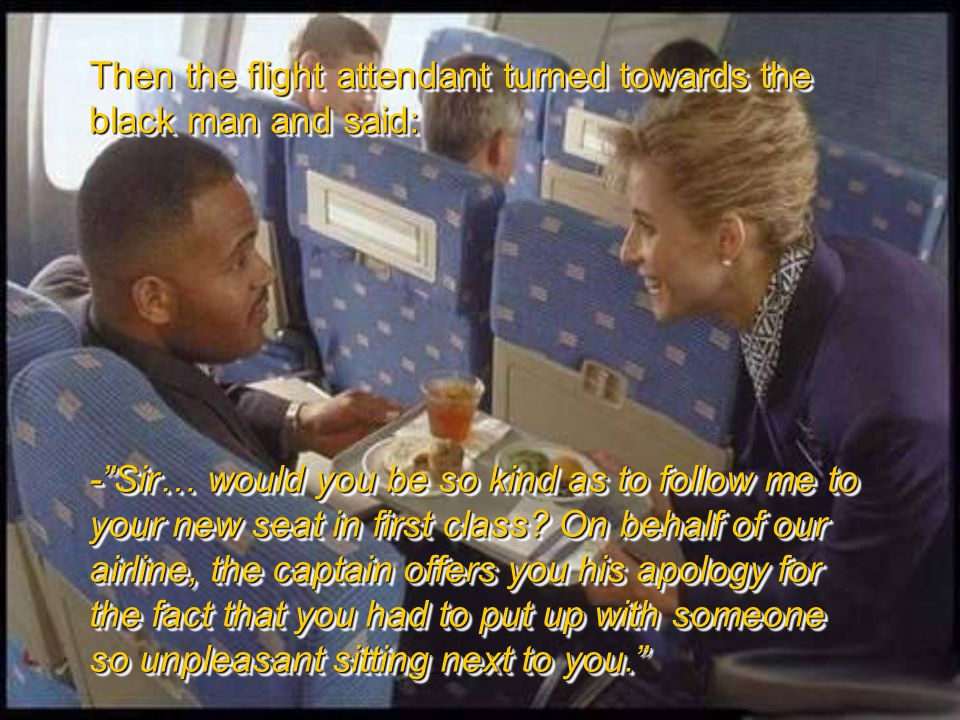 Then the flight attendant turned towards the black man and said: - Sir… would you be so kind as to follow me to your new seat in first class.