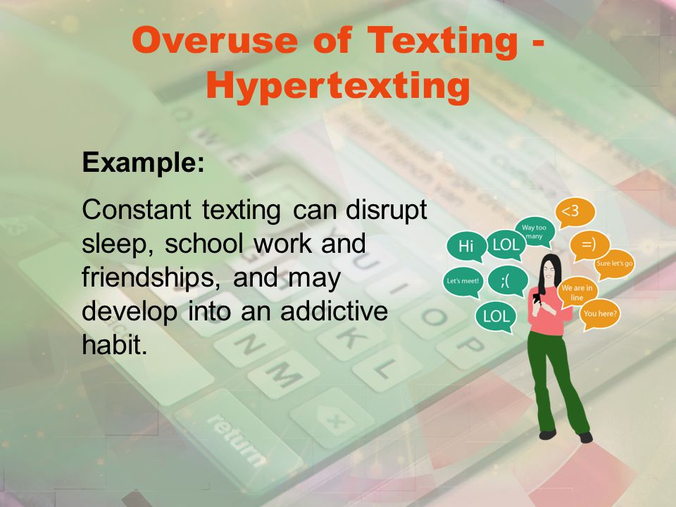 Overuse of Texting - Hypertexting Example: Constant texting can disrupt sleep, school work and friendships, and may develop into an addictive habit.