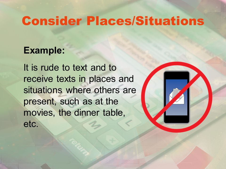 Consider Places/Situations Example: It is rude to text and to receive texts in places and situations where others are present, such as at the movies, the dinner table, etc.