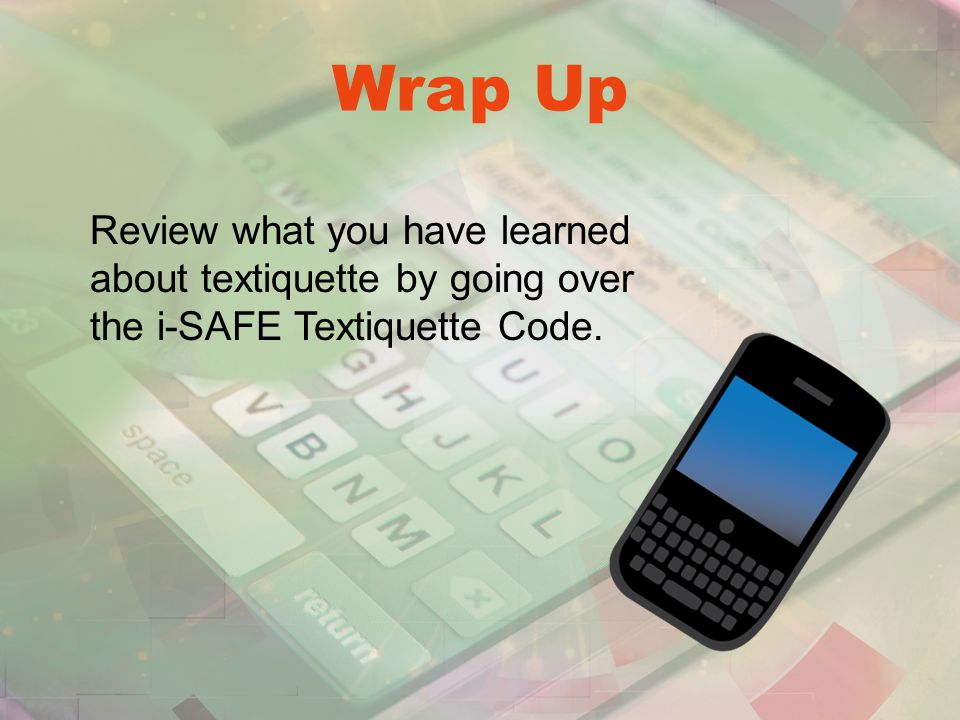 Wrap Up Review what you have learned about textiquette by going over the i-SAFE Textiquette Code.