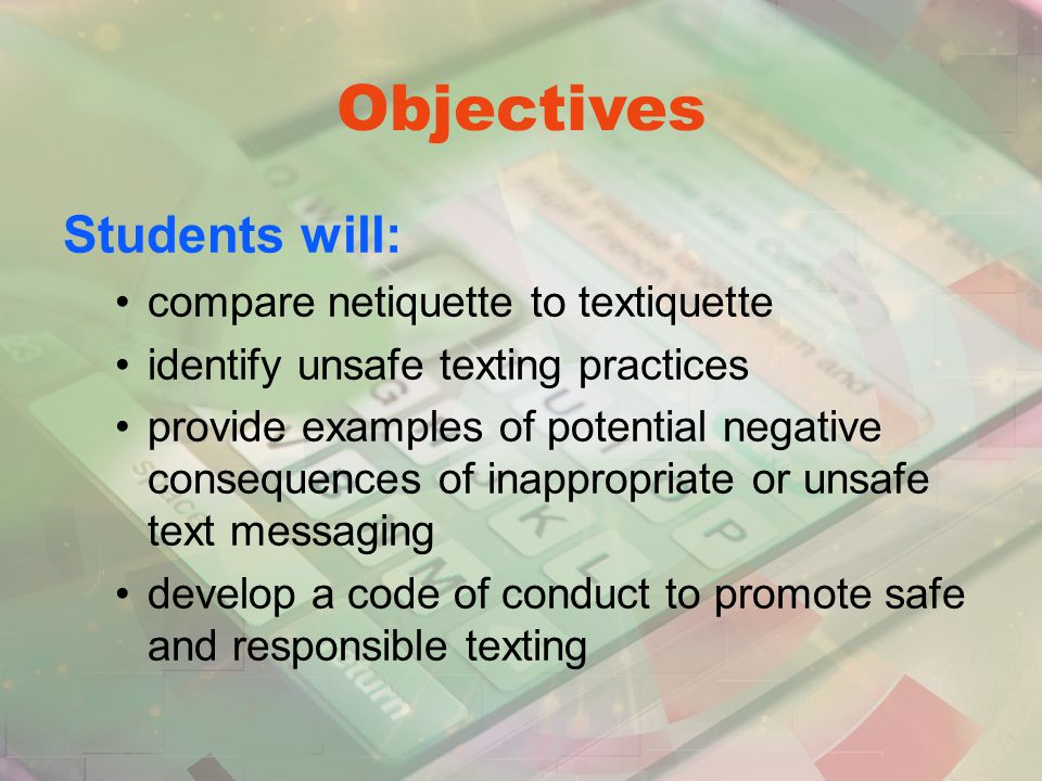 Objectives Students will: compare netiquette to textiquette identify unsafe texting practices provide examples of potential negative consequences of inappropriate or unsafe text messaging develop a code of conduct to promote safe and responsible texting