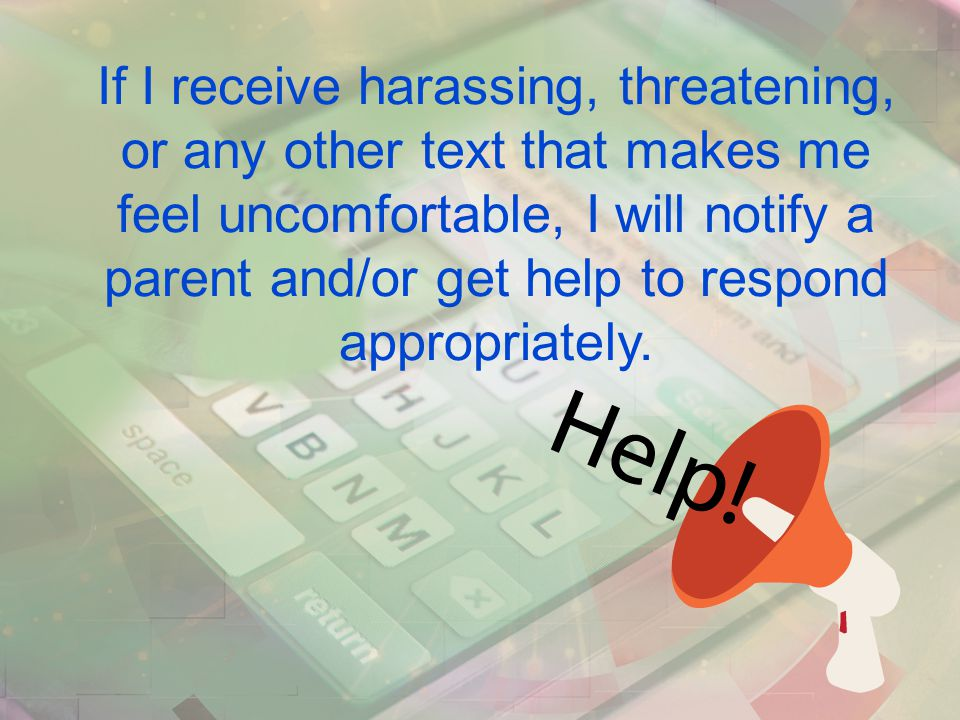If I receive harassing, threatening, or any other text that makes me feel uncomfortable, I will notify a parent and/or get help to respond appropriately.