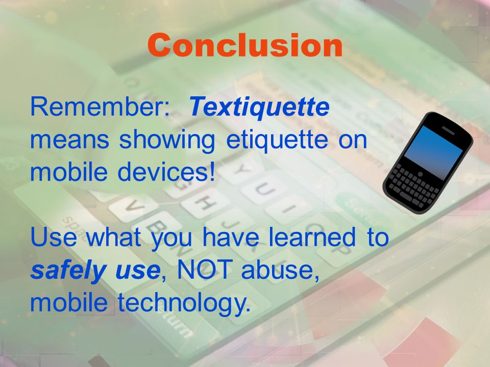 Remember: Textiquette means showing etiquette on mobile devices.