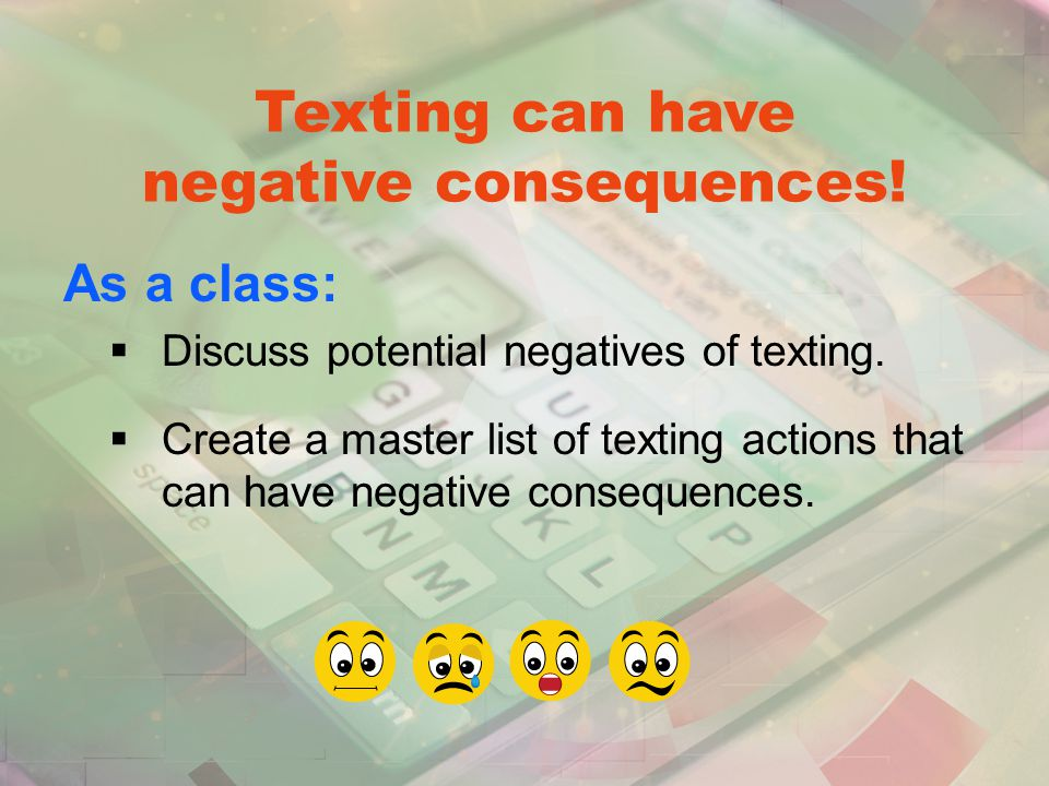 Texting can have negative consequences. As a class:  Discuss potential negatives of texting.