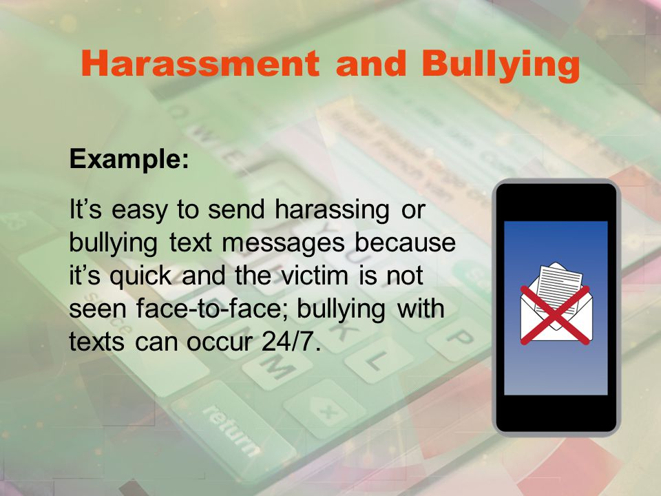 Harassment and Bullying Example: It's easy to send harassing or bullying text messages because it's quick and the victim is not seen face-to-face; bullying with texts can occur 24/7.