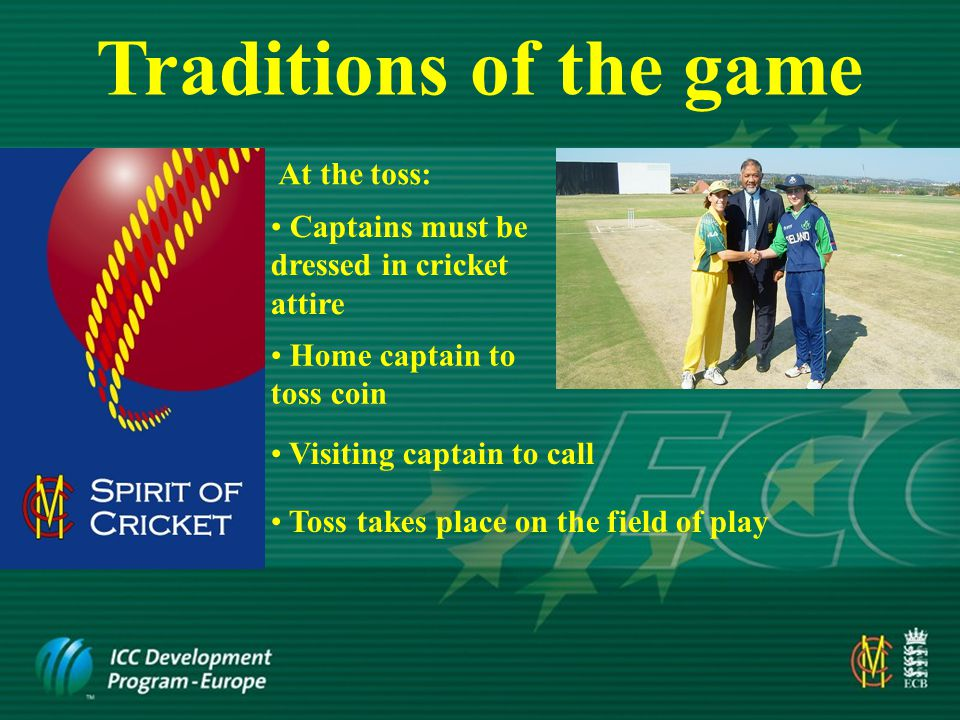 Traditions of the game Umpires enter field of play FIRST, followed by fielding captain and his team and then the two batsmen At the start of a session of play: At the end of a session of play: Batsmen leave field FIRST followed by the fielding side then the umpires