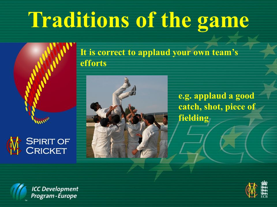 Traditions of the game It is NOT correct to applaud errors and/or misfortunes of opposition e.g.