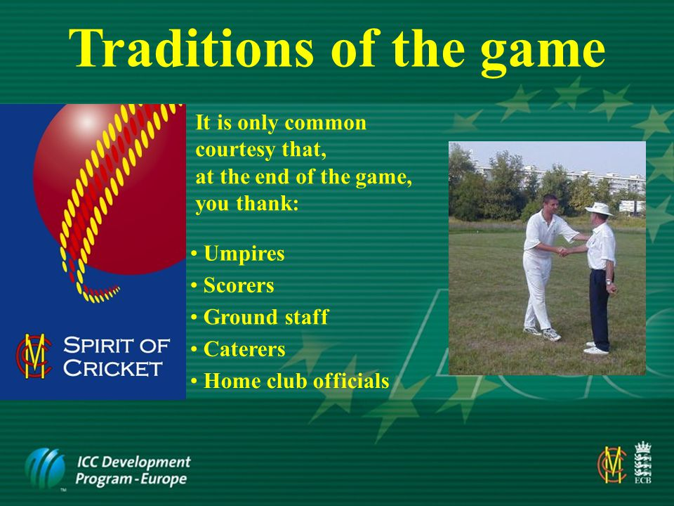 Actions of the fielding side Do NOT appeal when you know a batsman is not out Loud, orchestrated and constant appeals Frivolous appealing Do NOT put undue pressure on umpires by: Advancing towards the umpire when appealing