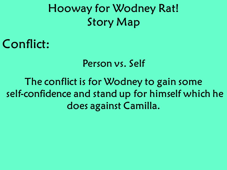 Hooway for Wodney Rat! Story Map Conflict: Person vs. Self The conflict is for Wodney to gain some self-confidence and stand up for himself which he d