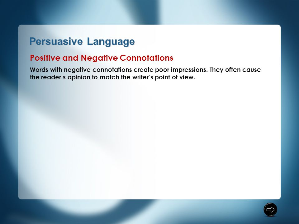 Persuasive Language Positive and Negative Connotations Words with negative connotations create poor impressions. They often cause the reader's opinion
