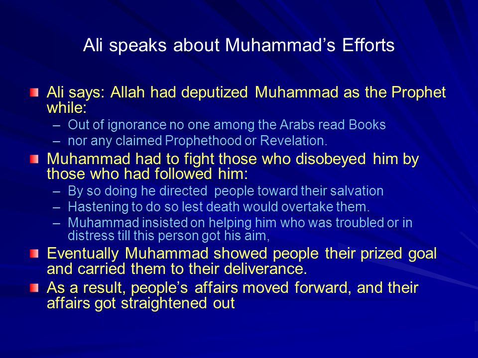 Ali speaks about Muhammad's Efforts Ali says: Allah had deputized Muhammad as the Prophet while: –Out of ignorance no one among the Arabs read Books –