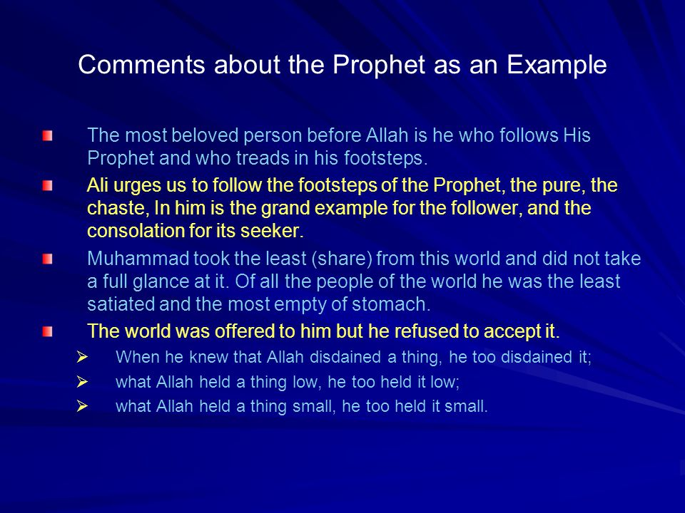 Comments about the Prophet as an Example The most beloved person before Allah is he who follows His Prophet and who treads in his footsteps. Ali urges