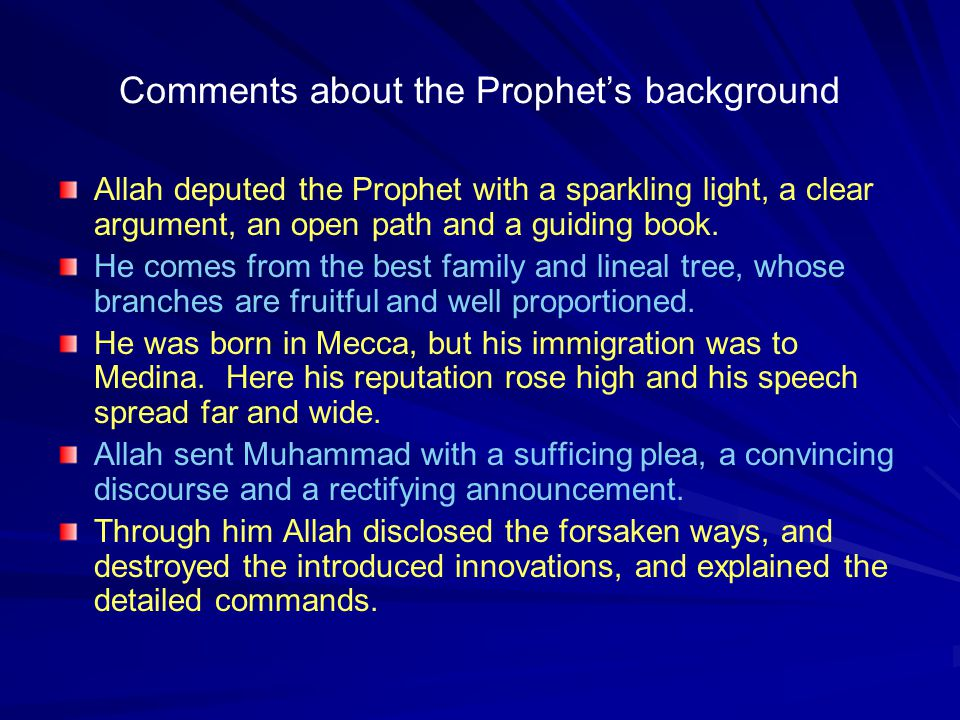 Comments about the Prophet's background Allah deputed the Prophet with a sparkling light, a clear argument, an open path and a guiding book. He comes