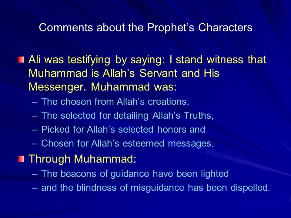 Comments about the Prophet's Characters Ali was testifying by saying: I stand witness that Muhammad is Allah's Servant and His Messenger. Muhammad was