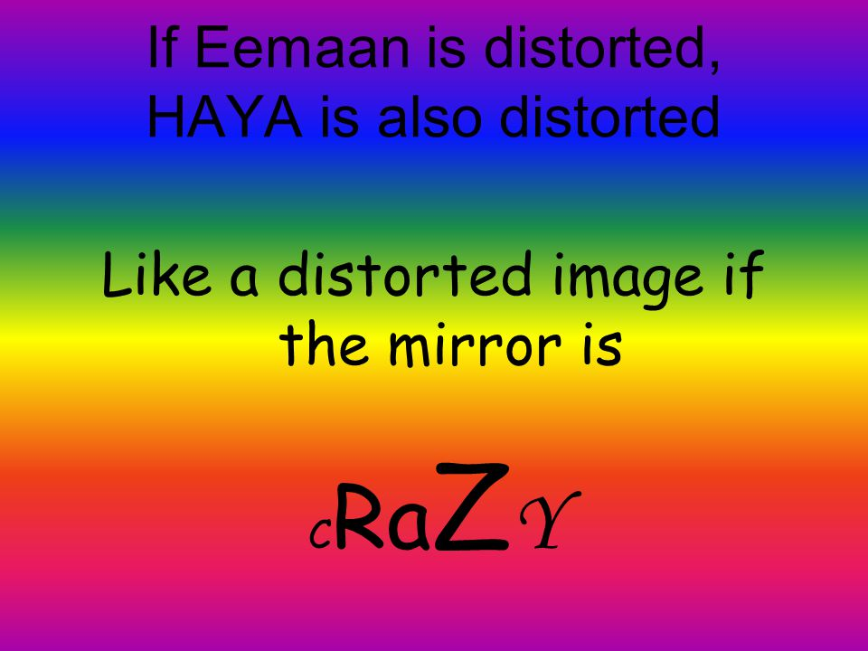 If Eemaan is distorted, HAYA is also distorted Like a distorted image if the mirror is C Ra Z Y