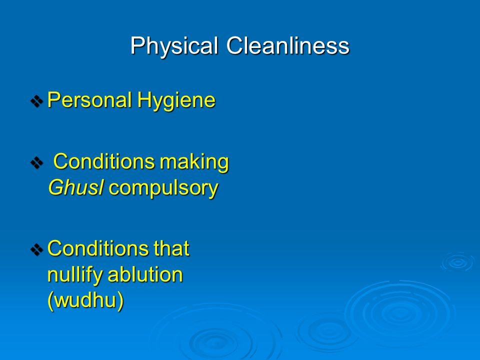 Physical Cleanliness  Personal Hygiene  Conditions making Ghusl compulsory  Conditions that nullify ablution (wudhu)