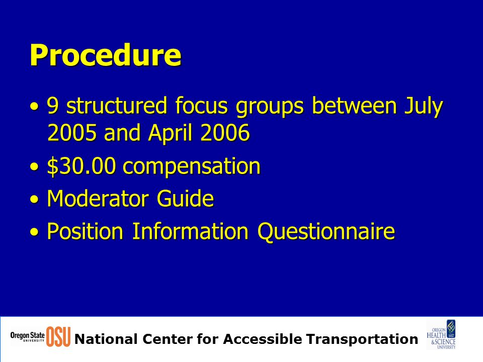 National Center for Accessible Transportation Procedure 9 structured focus groups between July 2005 and April 2006 9 structured focus groups between July 2005 and April 2006 $30.00 compensation $30.00 compensation Moderator Guide Moderator Guide Position Information Questionnaire Position Information Questionnaire