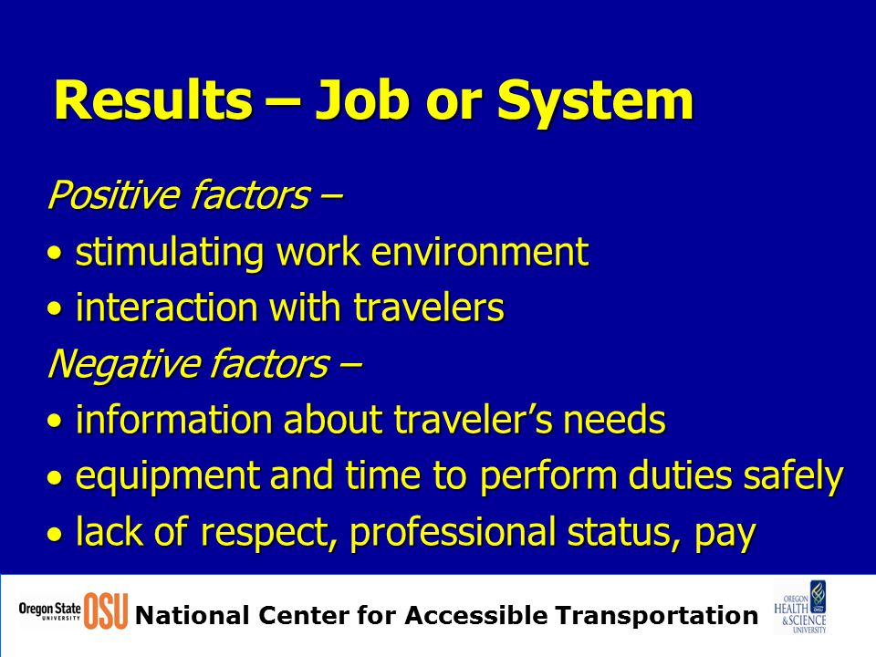 National Center for Accessible Transportation Results – Job or System Positive factors – stimulating work environment stimulating work environment interaction with travelers interaction with travelers Negative factors – information about traveler's needs information about traveler's needs  equipment and time to perform duties safely  lack of respect, professional status, pay