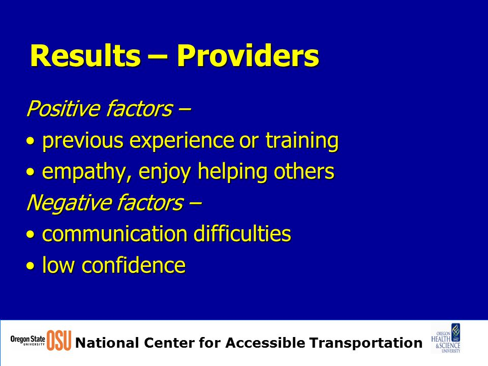 National Center for Accessible Transportation Results – Providers Positive factors – previous experience or training previous experience or training empathy, enjoy helping others empathy, enjoy helping others Negative factors – communication difficulties communication difficulties low confidence low confidence