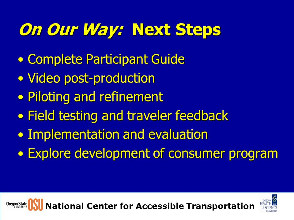 On Our Way: Next Steps Complete Participant Guide Complete Participant Guide Video post-production Video post-production Piloting and refinement Piloting and refinement Field testing and traveler feedback Field testing and traveler feedback Implementation and evaluation Implementation and evaluation Explore development of consumer program Explore development of consumer program