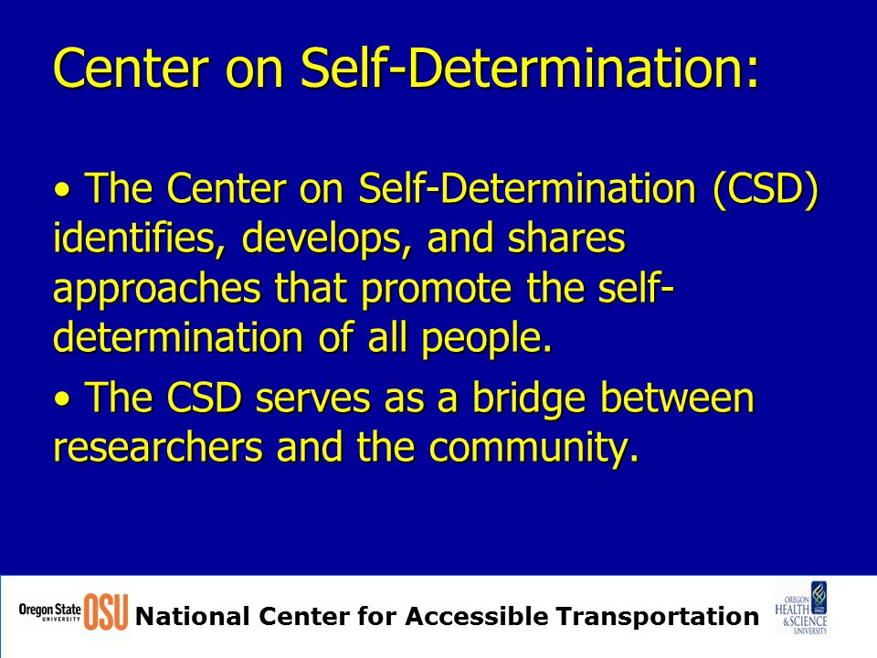 National Center for Accessible Transportation Center on Self-Determination: The Center on Self-Determination (CSD) identifies, develops, and shares approaches that promote the self- determination of all people.