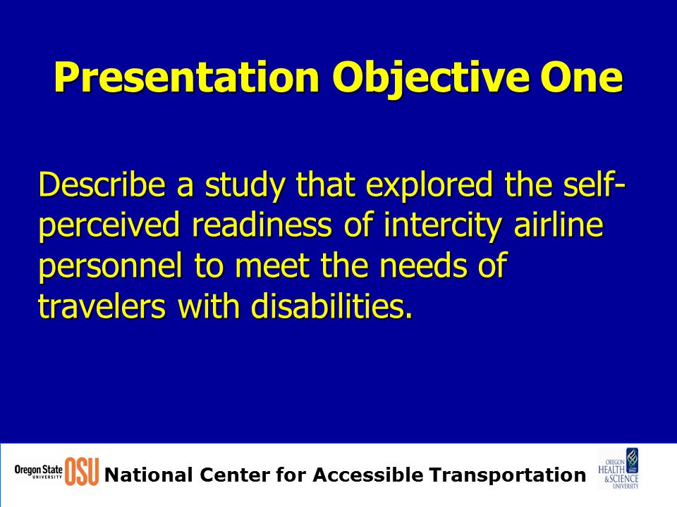 National Center for Accessible Transportation Presentation Objective One Describe a study that explored the self- perceived readiness of intercity airline personnel to meet the needs of travelers with disabilities.