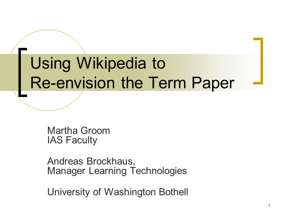 1 Using Wikipedia to Re-envision the Term Paper Martha Groom IAS Faculty Andreas Brockhaus, Manager Learning Technologies University of Washington Bothell