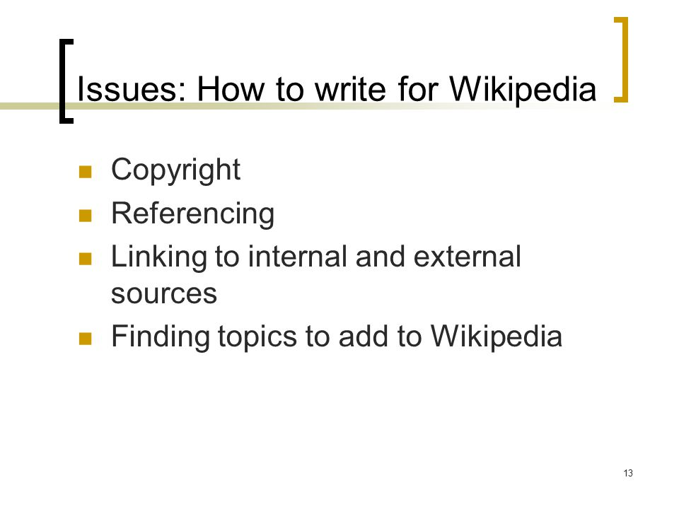 13 Issues: How to write for Wikipedia Copyright Referencing Linking to internal and external sources Finding topics to add to Wikipedia