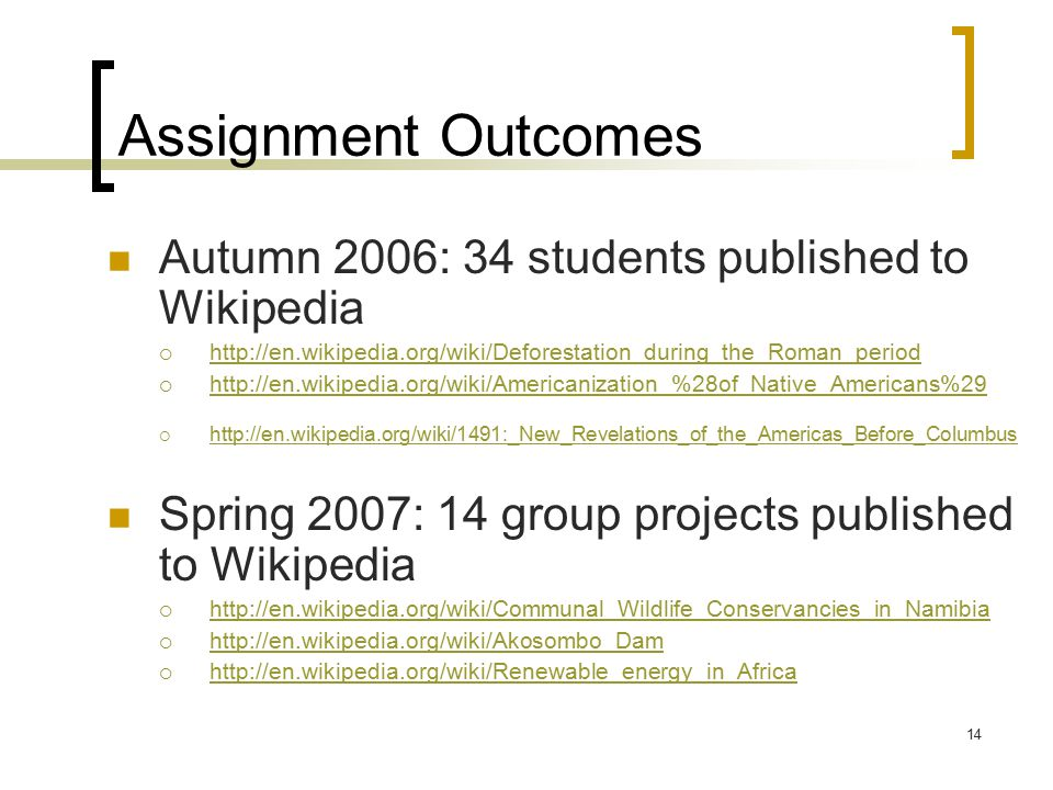 14 Assignment Outcomes Autumn 2006: 34 students published to Wikipedia  http://en.wikipedia.org/wiki/Deforestation_during_the_Roman_period http://en.wikipedia.org/wiki/Deforestation_during_the_Roman_period  http://en.wikipedia.org/wiki/Americanization_%28of_Native_Americans%29 http://en.wikipedia.org/wiki/Americanization_%28of_Native_Americans%29  http://en.wikipedia.org/wiki/1491:_New_Revelations_of_the_Americas_Before_Columbus http://en.wikipedia.org/wiki/1491:_New_Revelations_of_the_Americas_Before_Columbus Spring 2007: 14 group projects published to Wikipedia  http://en.wikipedia.org/wiki/Communal_Wildlife_Conservancies_in_Namibia http://en.wikipedia.org/wiki/Communal_Wildlife_Conservancies_in_Namibia  http://en.wikipedia.org/wiki/Akosombo_Dam http://en.wikipedia.org/wiki/Akosombo_Dam  http://en.wikipedia.org/wiki/Renewable_energy_in_Africa http://en.wikipedia.org/wiki/Renewable_energy_in_Africa