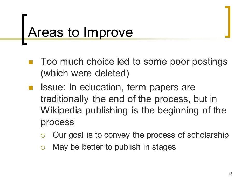 18 Areas to Improve Too much choice led to some poor postings (which were deleted) Issue: In education, term papers are traditionally the end of the process, but in Wikipedia publishing is the beginning of the process  Our goal is to convey the process of scholarship  May be better to publish in stages