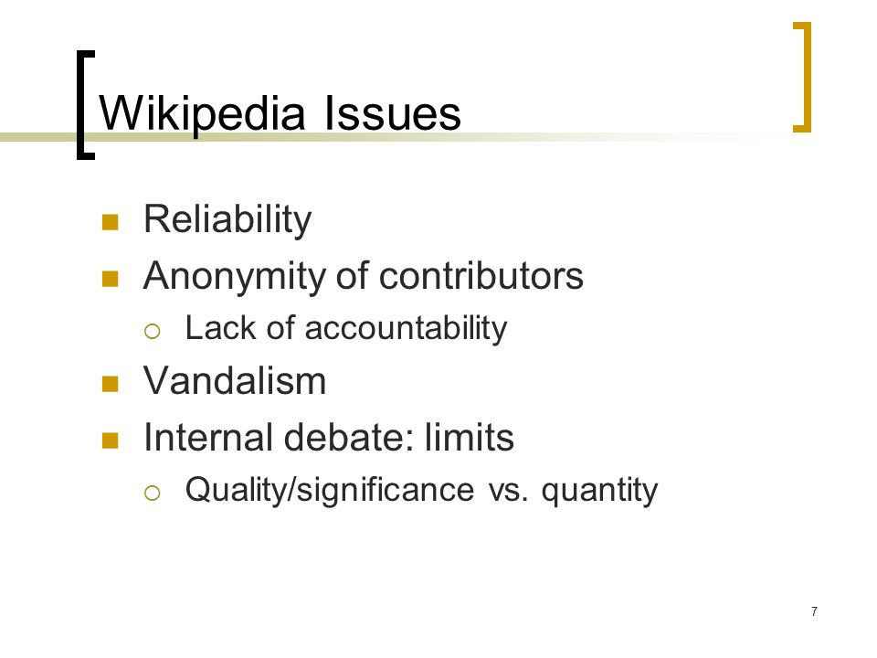 7 Wikipedia Issues Reliability Anonymity of contributors  Lack of accountability Vandalism Internal debate: limits  Quality/significance vs.