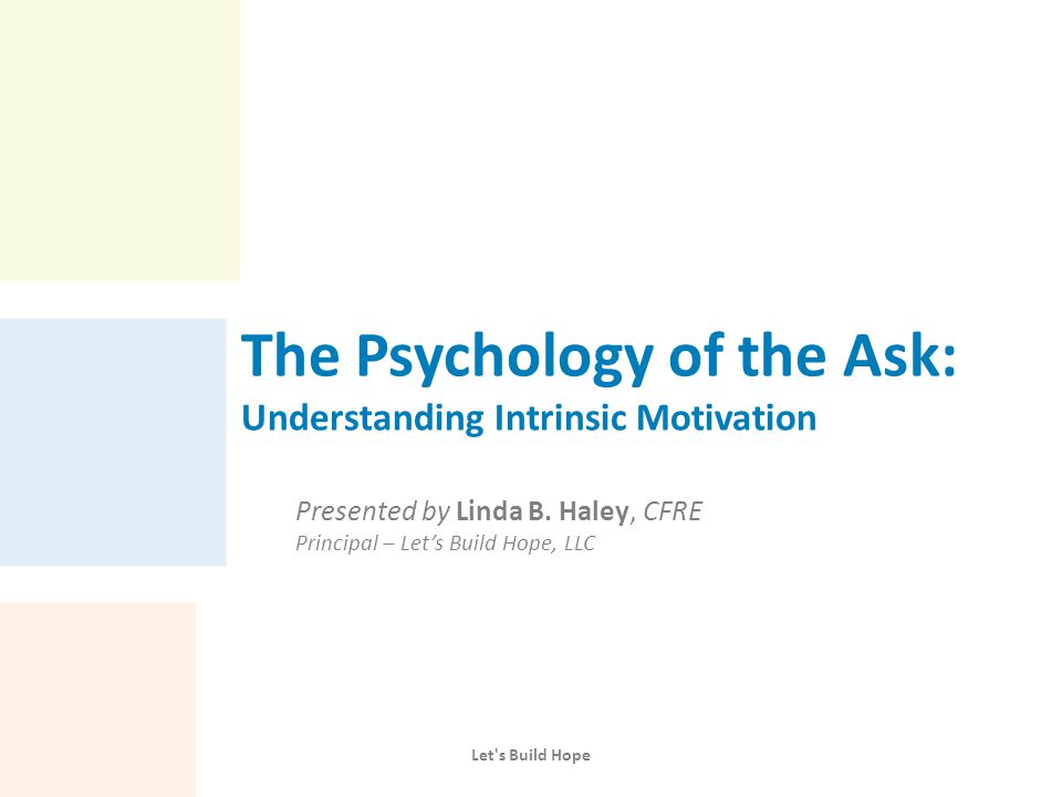 The Psychology of the Ask: Understanding Intrinsic Motivation Presented by Linda B. Haley, CFRE Principal – Let's Build Hope, LLC Let's Build Hope
