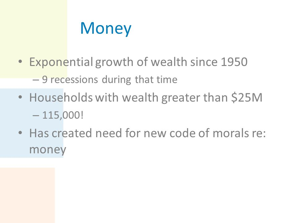 Money Exponential growth of wealth since 1950 – 9 recessions during that time Households with wealth greater than $25M – 115,000! Has created need for
