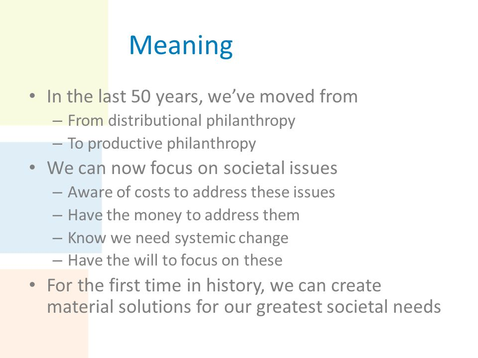 Meaning In the last 50 years, we've moved from – From distributional philanthropy – To productive philanthropy We can now focus on societal issues – A