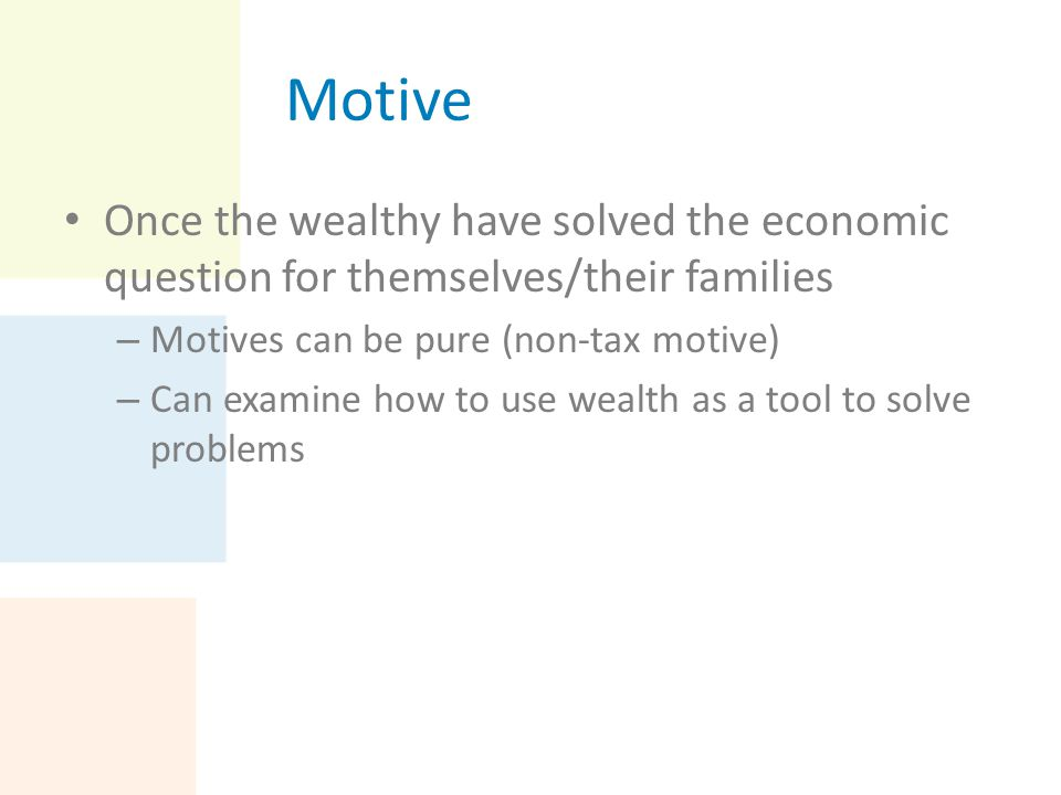 Motive Once the wealthy have solved the economic question for themselves/their families – Motives can be pure (non-tax motive) – Can examine how to us