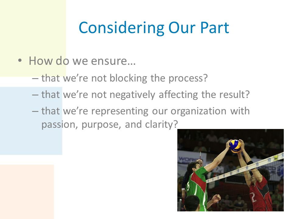 Considering Our Part How do we ensure… – that we're not blocking the process? – that we're not negatively affecting the result? – that we're represent
