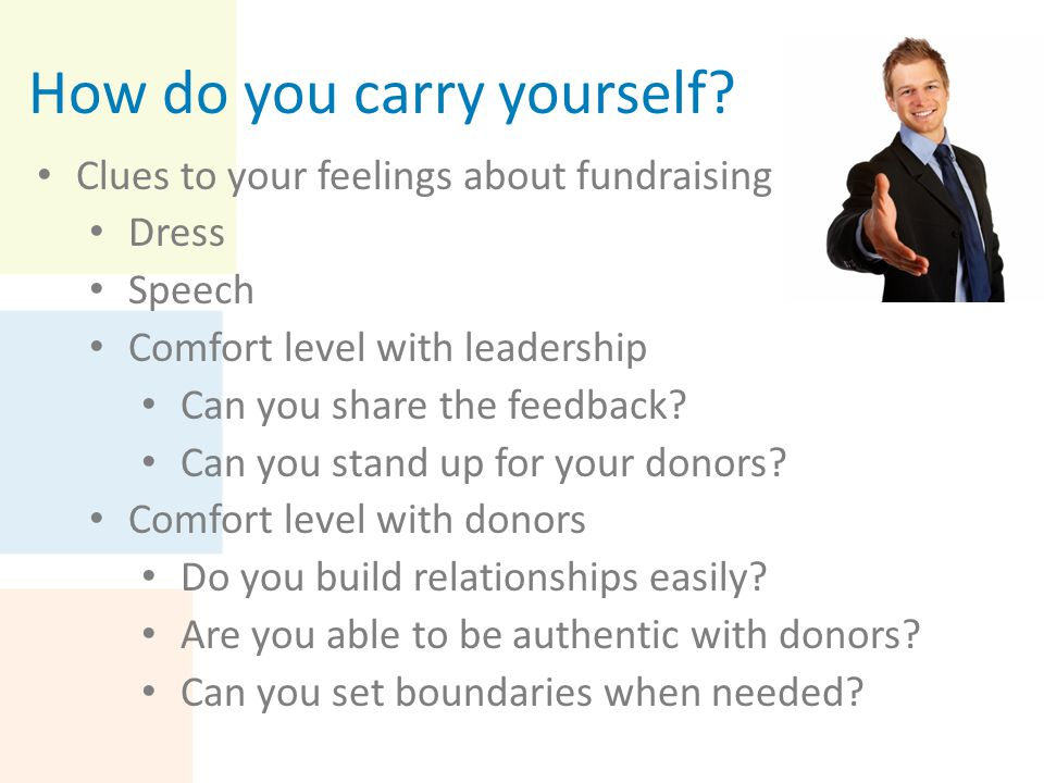 How do you carry yourself? Clues to your feelings about fundraising Dress Speech Comfort level with leadership Can you share the feedback? Can you sta