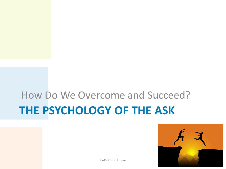 THE PSYCHOLOGY OF THE ASK How Do We Overcome and Succeed? Let's Build Hope