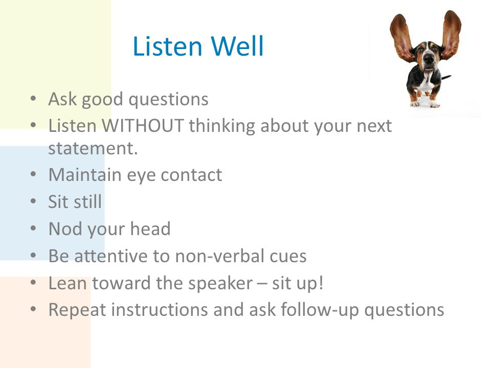 Listen Well Ask good questions Listen WITHOUT thinking about your next statement. Maintain eye contact Sit still Nod your head Be attentive to non-ver
