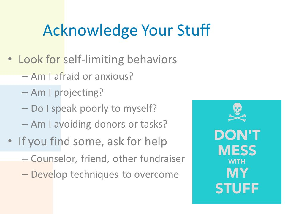 Acknowledge Your Stuff Look for self-limiting behaviors – Am I afraid or anxious? – Am I projecting? – Do I speak poorly to myself? – Am I avoiding do