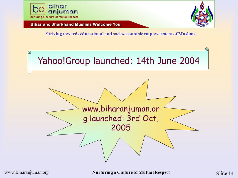 Striving towards educational and socio-economic empowerment of Muslims www.biharanjuman.orgNurturing a Culture of Mutual Respect Slide 14 www.biharanjuman.or g launched: 3rd Oct, 2005 Yahoo!Group launched: 14th June 2004