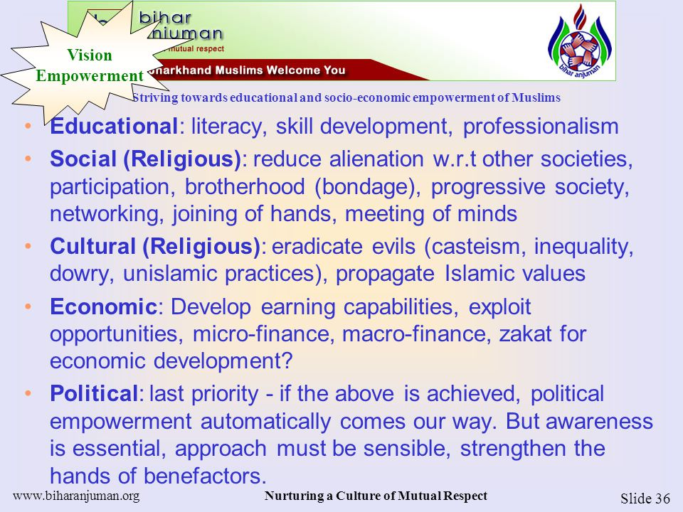 Striving towards educational and socio-economic empowerment of Muslims www.biharanjuman.orgNurturing a Culture of Mutual Respect Slide 36 Educational: literacy, skill development, professionalism Social (Religious): reduce alienation w.r.t other societies, participation, brotherhood (bondage), progressive society, networking, joining of hands, meeting of minds Cultural (Religious): eradicate evils (casteism, inequality, dowry, unislamic practices), propagate Islamic values Economic: Develop earning capabilities, exploit opportunities, micro-finance, macro-finance, zakat for economic development.