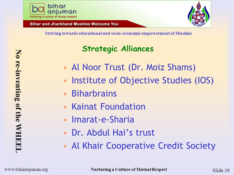 Striving towards educational and socio-economic empowerment of Muslims www.biharanjuman.orgNurturing a Culture of Mutual Respect Slide 39 Strategic Al