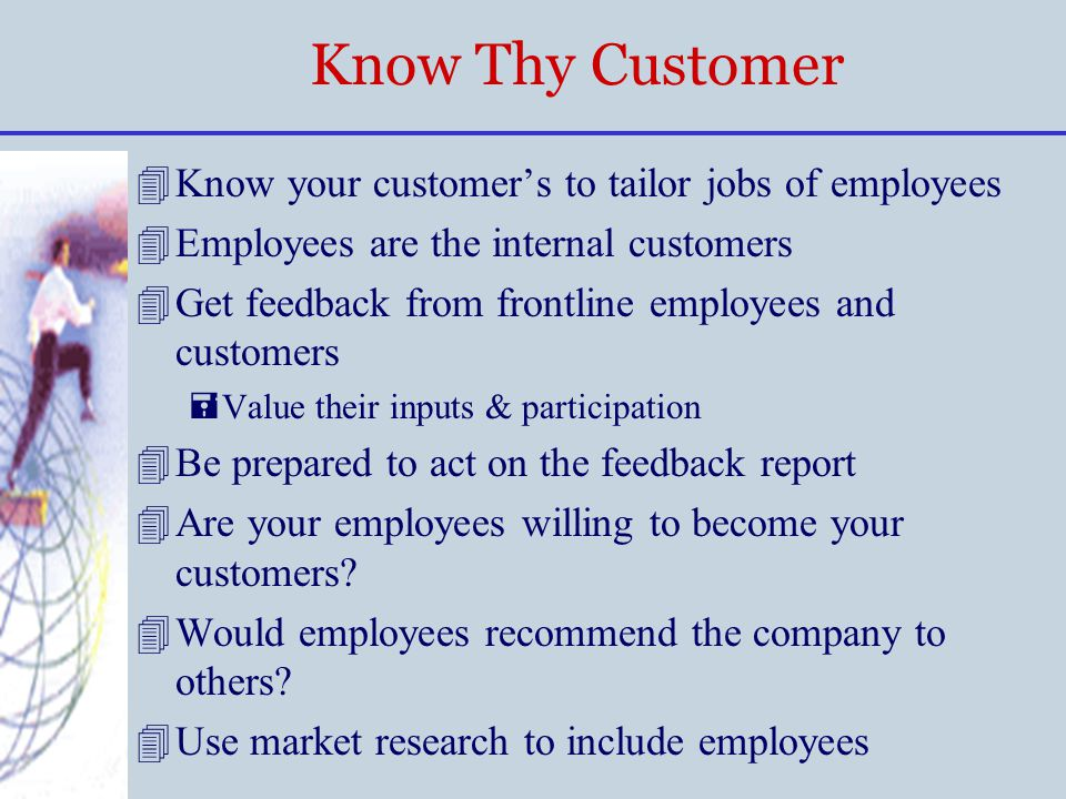 Know Thy Customer 4Know your customer's to tailor jobs of employees 4Employees are the internal customers 4Get feedback from frontline employees and c